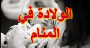 صورة الولادة في المنام للمتزوجه , افضل تفسير للولادة في الحلم