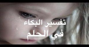 صورة البكاء لا يعنى الحزن , ما تفسير البكاء في المنام